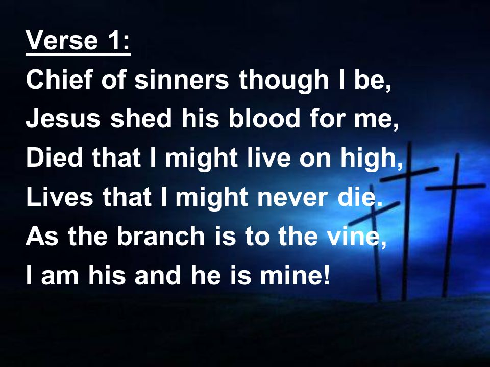 Verse 1: Chief of sinners though I be, Jesus shed his blood for me, Died that I might live on high, Lives that I might never die. As the branch is to