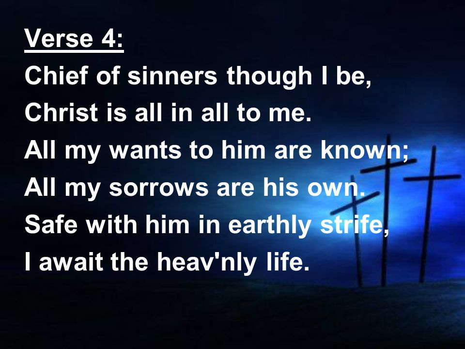 Verse 4: Chief of sinners though I be, Christ is all in all to me. All my wants to him are known; All my sorrows are his own. Safe with him in earthly