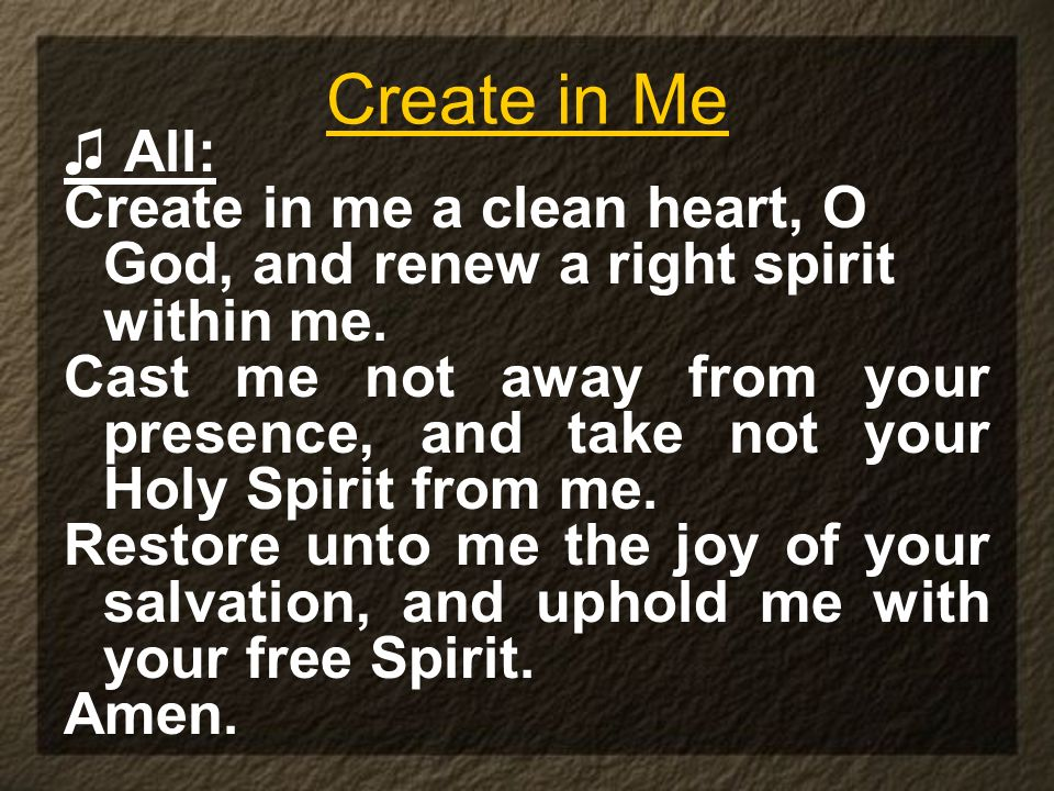 Create in Me All: Create in me a clean heart, O God, and renew a right spirit within me. Cast me not away from your presence, and take not your Holy S