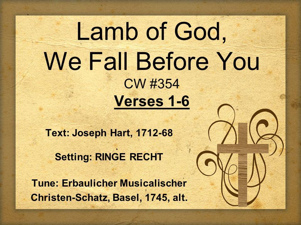 Lamb of God, We Fall Before You CW #354 Verses 1-6 Text: Joseph Hart, 1712-68 Setting: RINGE RECHT Tune: Erbaulicher Musicalischer Christen-Schatz, Ba