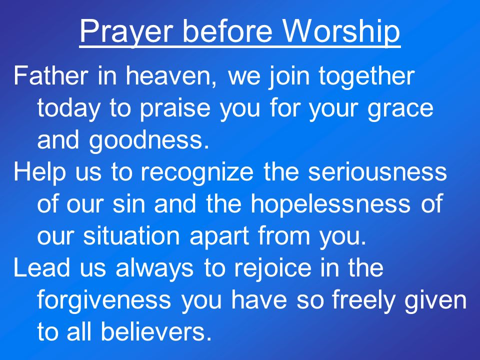 Prayer before Worship Father in heaven, we join together today to praise you for your grace and goodness. Help us to recognize the seriousness of our