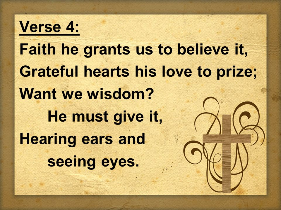 Verse 4: Faith he grants us to believe it, Grateful hearts his love to prize; Want we wisdom? He must give it, Hearing ears and seeing eyes.