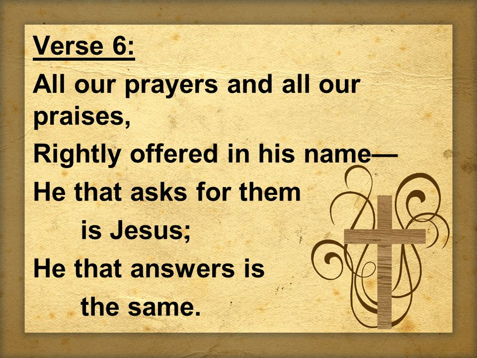 Verse 6: All our prayers and all our praises, Rightly offered in his name He that asks for them is Jesus; He that answers is the same.