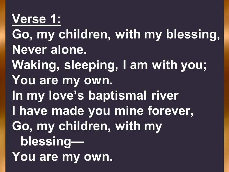 Verse 1: Go, my children, with my blessing, Never alone. Waking, sleeping, I am with you; You are my own. In my loves baptismal river I have made you