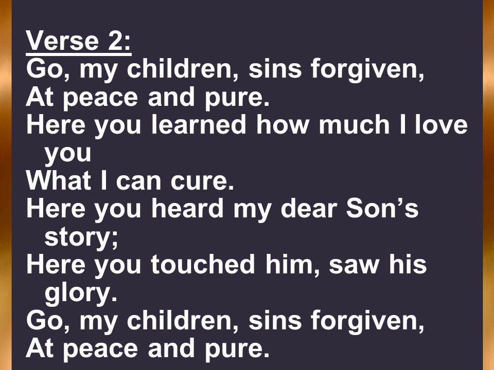 Verse 2: Go, my children, sins forgiven, At peace and pure. Here you learned how much I love you What I can cure. Here you heard my dear Sons story; H