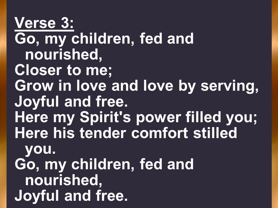 Verse 3: Go, my children, fed and nourished, Closer to me; Grow in love and love by serving, Joyful and free. Here my Spirit's power filled you; Here