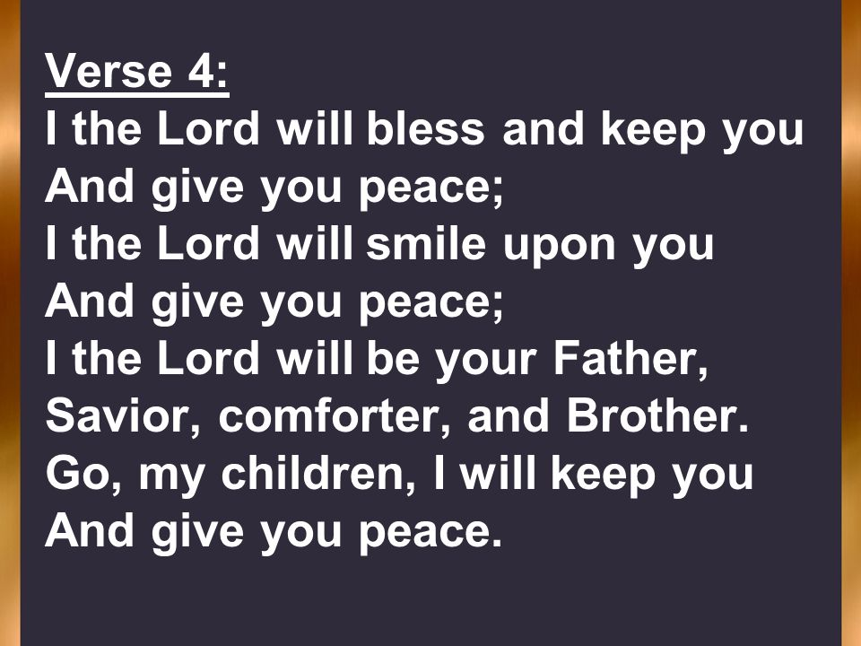 Verse 4: I the Lord will bless and keep you And give you peace; I the Lord will smile upon you And give you peace; I the Lord will be your Father, Sav
