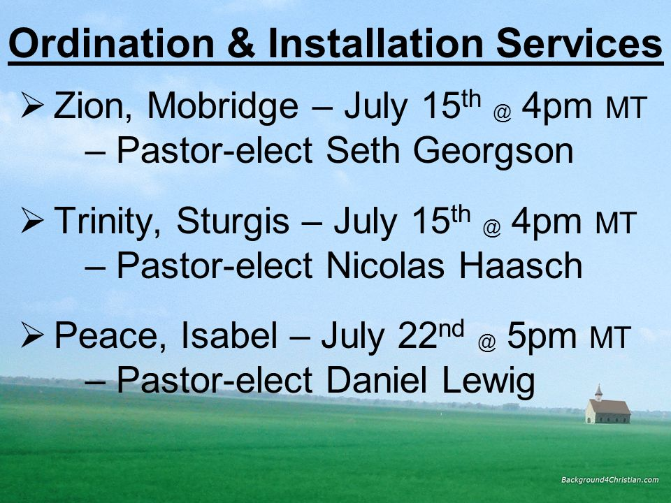 Ordination & Installation Services Zion, Mobridge – July 15 th @ 4pm MT – Pastor-elect Seth Georgson Trinity, Sturgis – July 15 th @ 4pm MT – Pastor-e