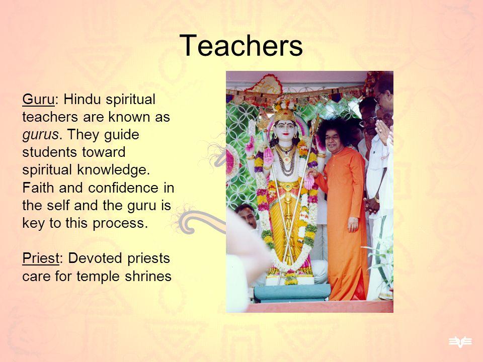 Teachers Guru: Hindu spiritual teachers are known as gurus. They guide students toward spiritual knowledge. Faith and confidence in the self and the g