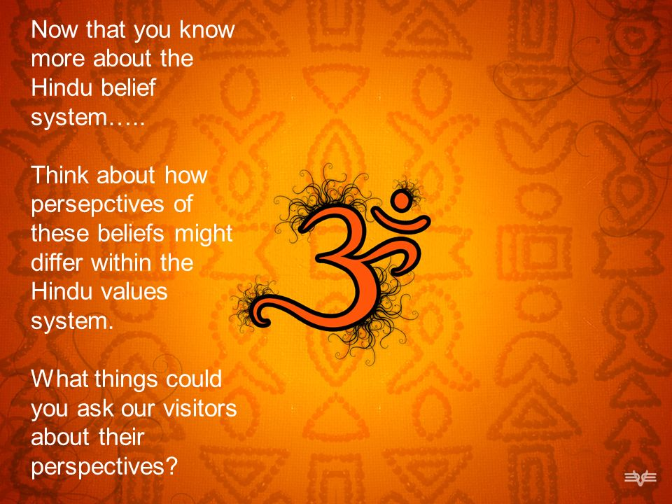 Now that you know more about the Hindu belief system….. Think about how persepctives of these beliefs might differ within the Hindu values system. Wha