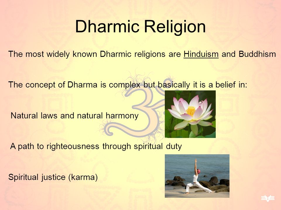 Dharmic Religion The most widely known Dharmic religions are Hinduism and Buddhism The concept of Dharma is complex but basically it is a belief in: N