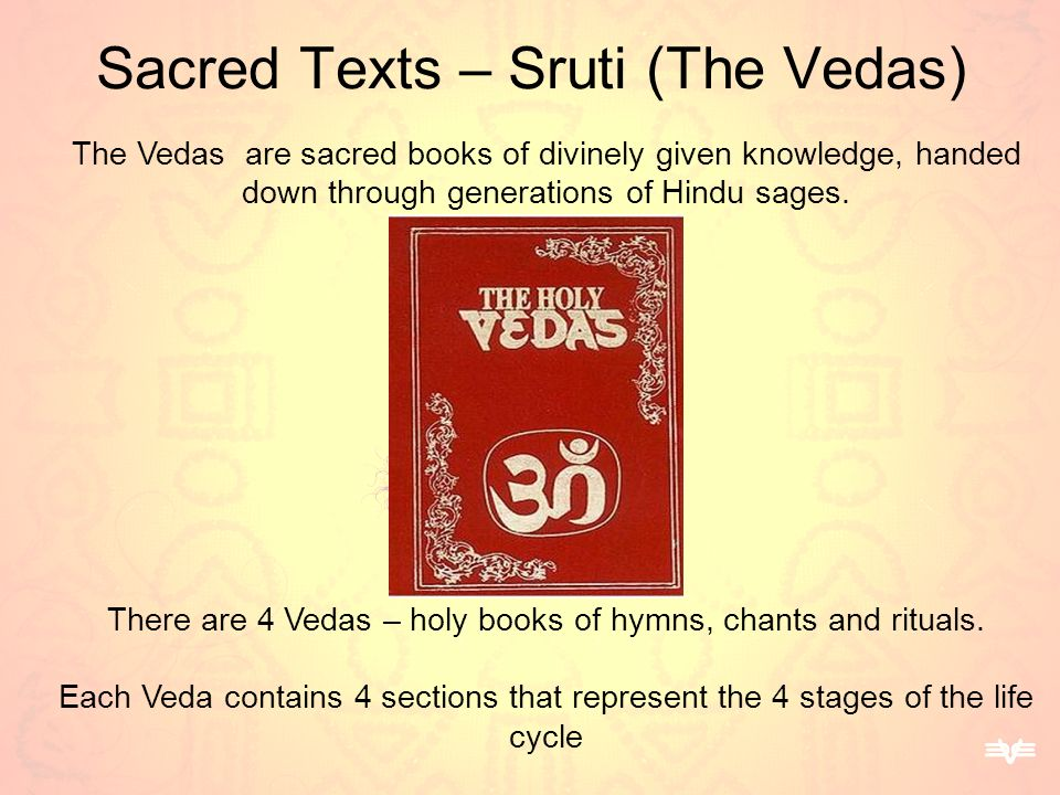 Sacred Texts – Sruti (The Vedas) The Vedas are sacred books of divinely given knowledge, handed down through generations of Hindu sages. There are 4 V
