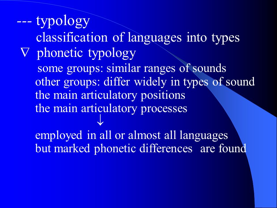 --- typology classification of languages into types phonetic typology some groups: similar ranges of sounds other groups: differ widely in types of sound the main articulatory positions the main articulatory processes employed in all or almost all languages but marked phonetic differences are found