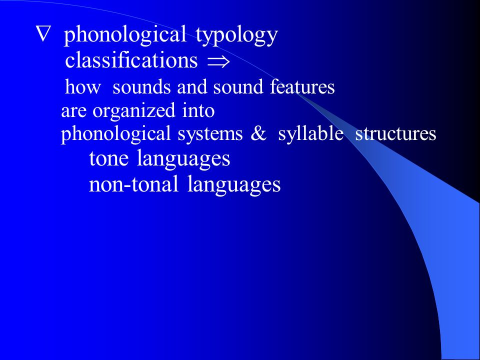 phonological typology classifications how sounds and sound features are organized into phonological systems & syllable structures tone languages non-tonal languages