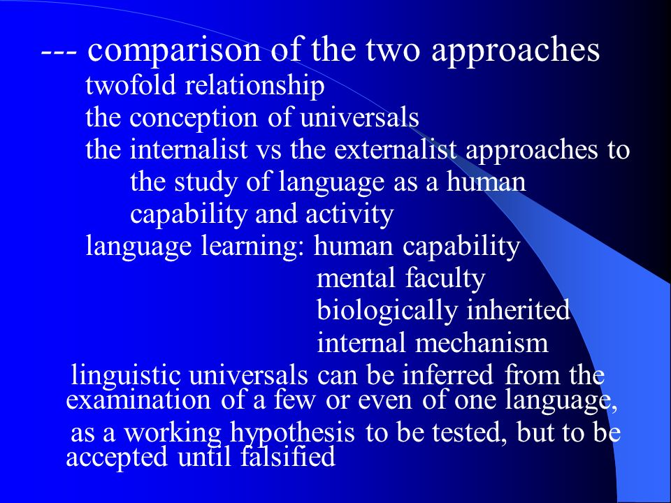 --- comparison of the two approaches twofold relationship the conception of universals the internalist vs the externalist approaches to the study of language as a human capability and activity language learning: human capability mental faculty biologically inherited internal mechanism linguistic universals can be inferred from the examination of a few or even of one language, as a working hypothesis to be tested, but to be accepted until falsified