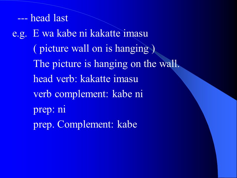 --- head last e.g. E wa kabe ni kakatte imasu ( picture wall on is hanging ) The picture is hanging on the wall. head verb: kakatte imasu verb complem