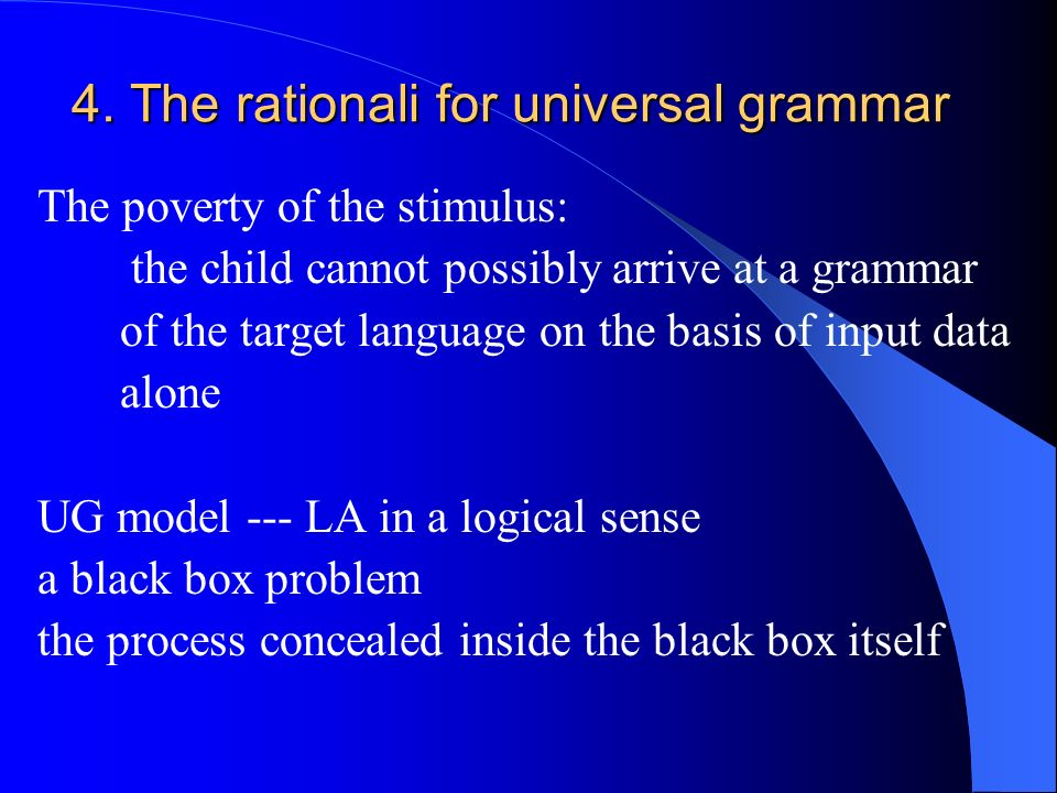 4. The rationali for universal grammar The poverty of the stimulus: the child cannot possibly arrive at a grammar of the target language on the basis