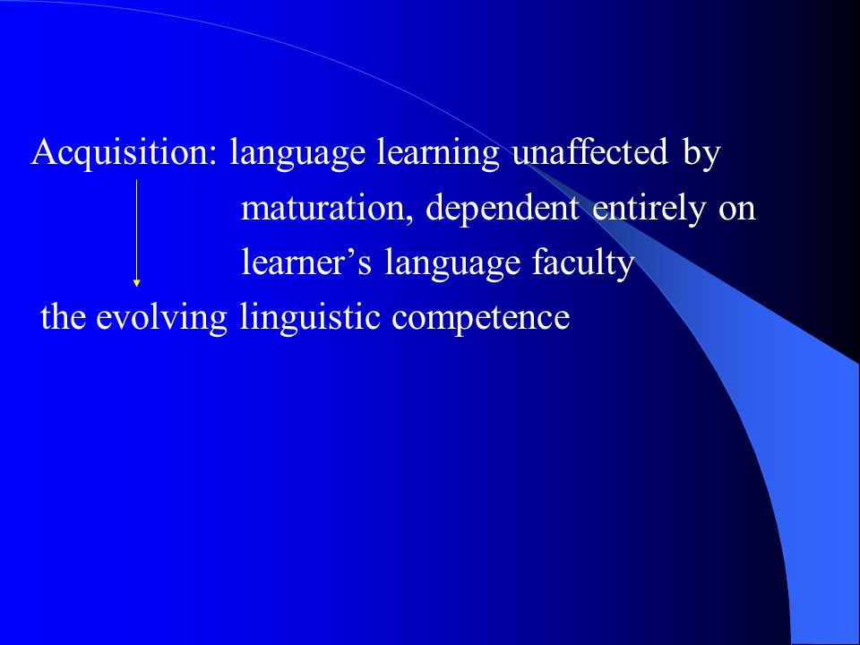 Acquisition: language learning unaffected by maturation, dependent entirely on learners language faculty the evolving linguistic competence