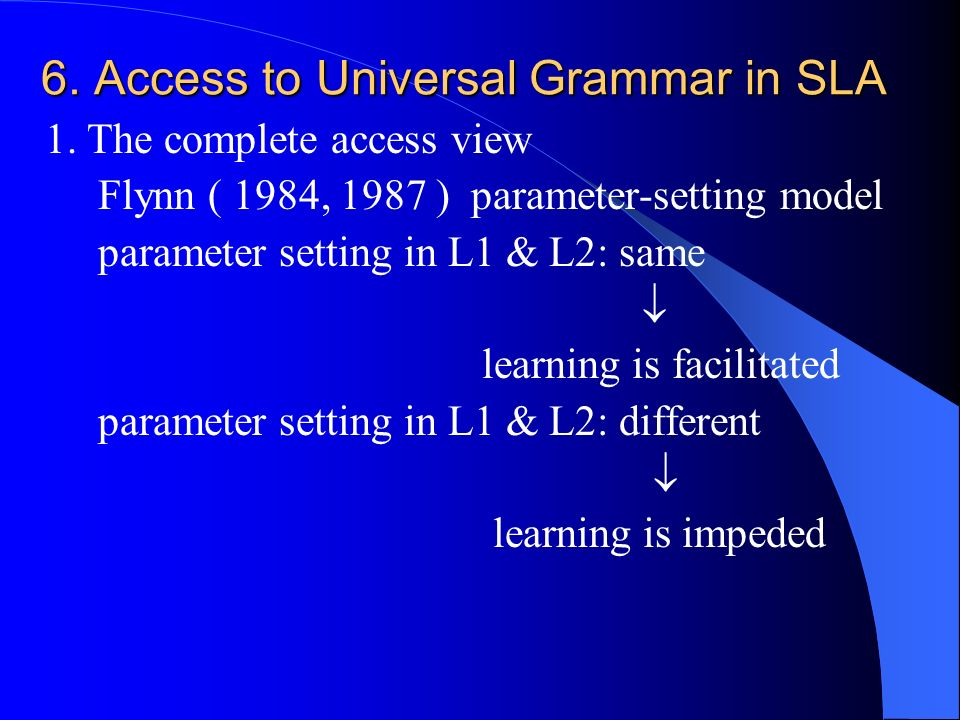 6. Access to Universal Grammar in SLA 1. The complete access view Flynn ( 1984, 1987 ) parameter-setting model parameter setting in L1 & L2: same lear