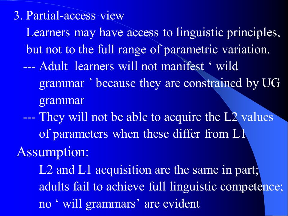 3. Partial-access view Learners may have access to linguistic principles, but not to the full range of parametric variation. --- Adult learners will n