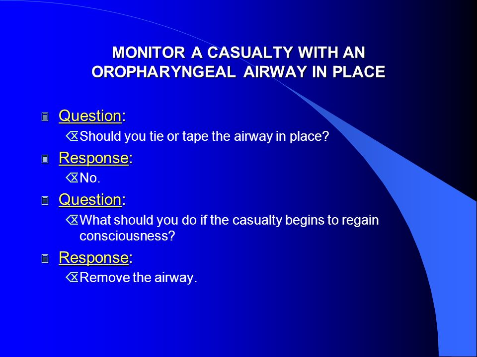 MONITOR A CASUALTY WITH AN OROPHARYNGEAL AIRWAY IN PLACE 3 Question: ÕShould you tie or tape the airway in place? 3 Response: ÕNo. 3 Question: ÕWhat s