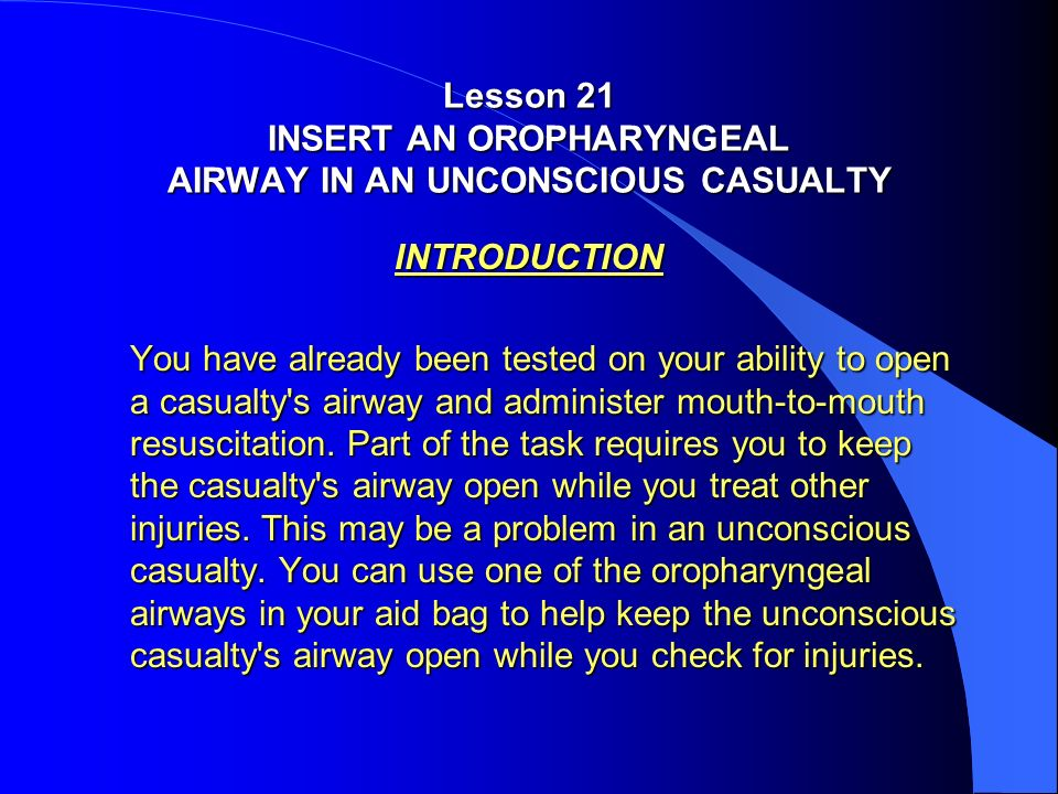Lesson 21 INSERT AN OROPHARYNGEAL AIRWAY IN AN UNCONSCIOUS CASUALTY INTRODUCTION You have already been tested on your ability to open a casualty's air