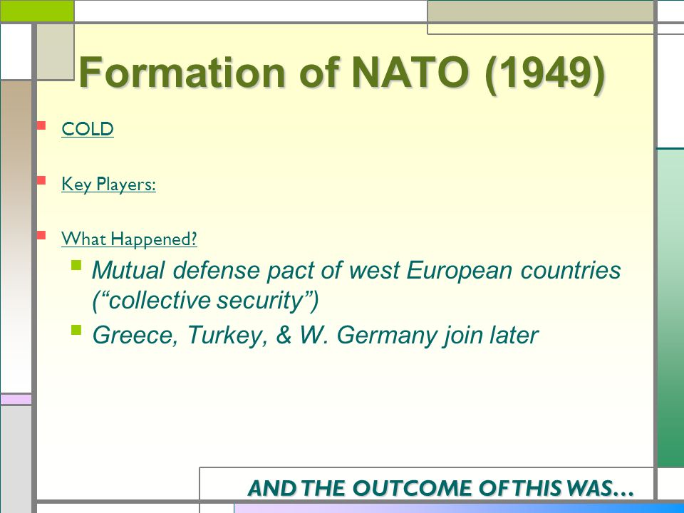 Formation of NATO (1949) COLD Key Players: What Happened? Mutual defense pact of west European countries (collective security) Greece, Turkey, & W. Ge