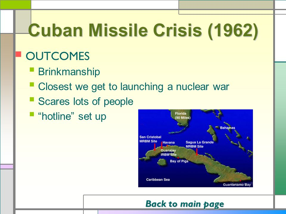 Cuban Missile Crisis (1962) OUTCOMES Brinkmanship Closest we get to launching a nuclear war Scares lots of people hotline set up Back to main page Bac