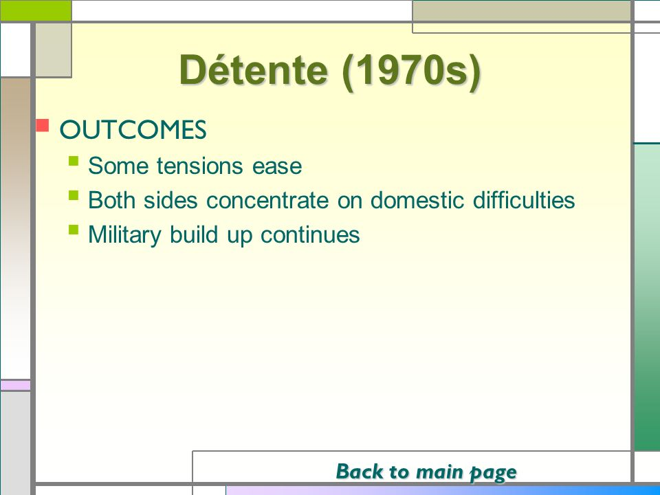Détente (1970s) OUTCOMES Some tensions ease Both sides concentrate on domestic difficulties Military build up continues Back to main page Back to main