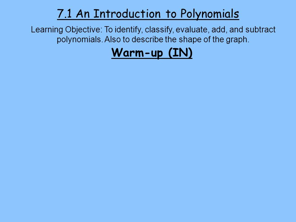 7.1 An Introduction to Polynomials Learning Objective: To identify, classify, evaluate, add, and subtract polynomials. Also to describe the shape of t