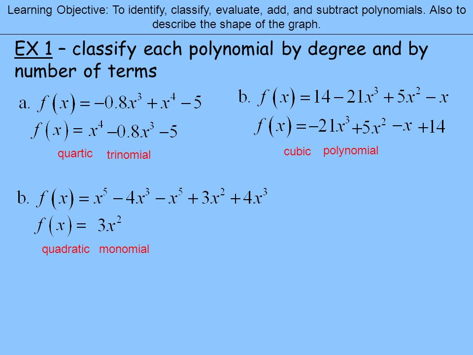 Learning Objective: To identify, classify, evaluate, add, and subtract polynomials. Also to describe the shape of the graph. EX 1 – classify each poly