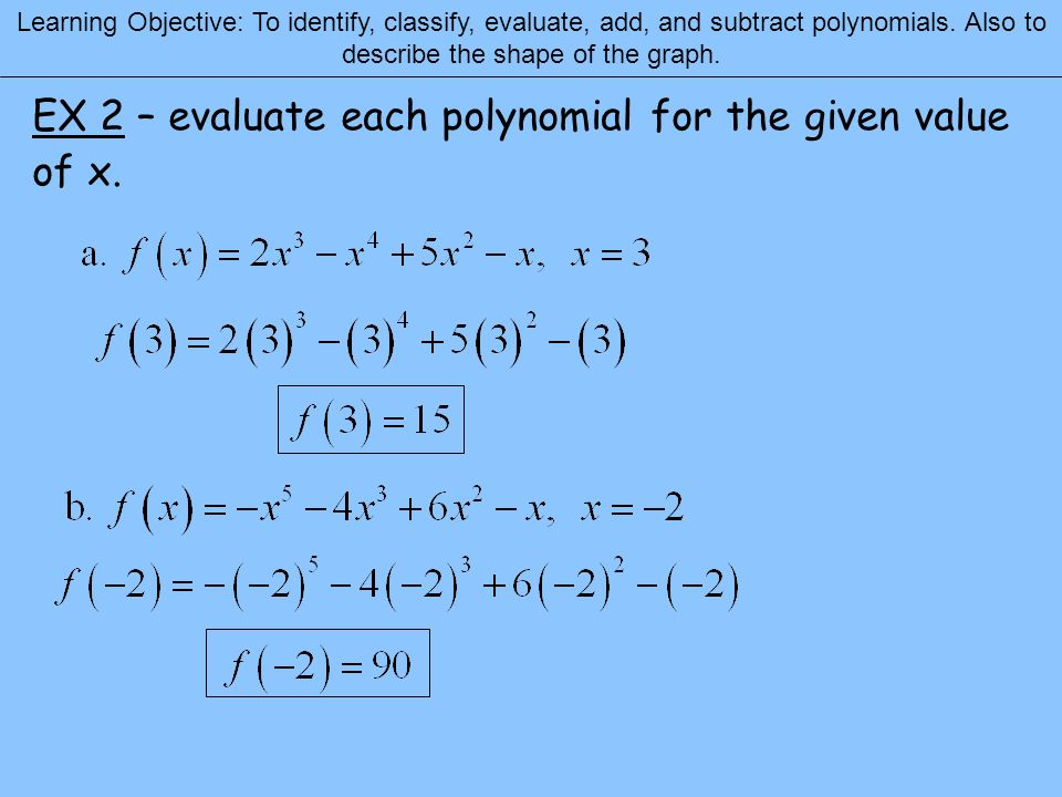 Learning Objective: To identify, classify, evaluate, add, and subtract polynomials. Also to describe the shape of the graph. EX 2 – evaluate each poly