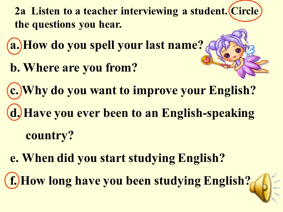 2a Listen to a teacher interviewing a student. Circle the questions you hear. a. How do you spell your last name? b. Where are you from? c. Why do you