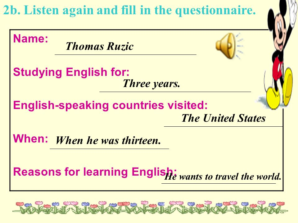 2b. Listen again and fill in the questionnaire. Name: Studying English for: English-speaking countries visited: When: Reasons for learning English: Th