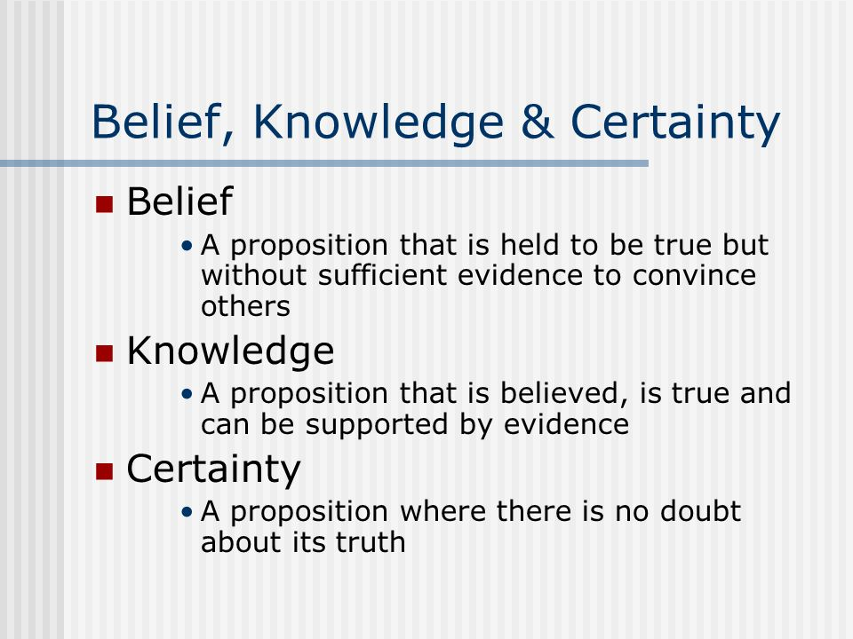 Belief, Knowledge & Certainty Belief A proposition that is held to be true but without sufficient evidence to convince others Knowledge A proposition
