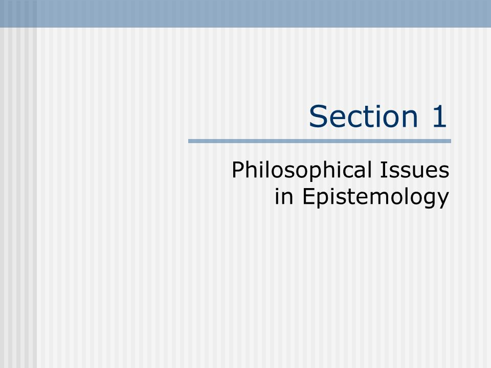 Section 1 Philosophical Issues in Epistemology