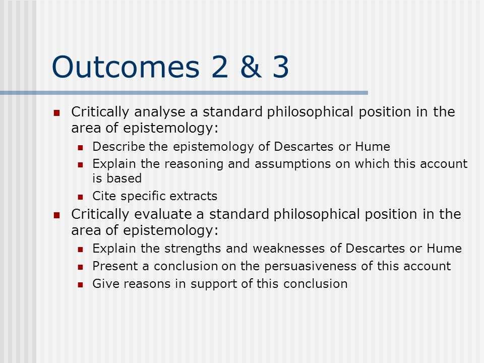 Outcomes 2 & 3 Critically analyse a standard philosophical position in the area of epistemology: Describe the epistemology of Descartes or Hume Explai