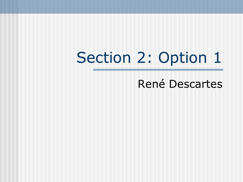 Section 2: Option 1 René Descartes