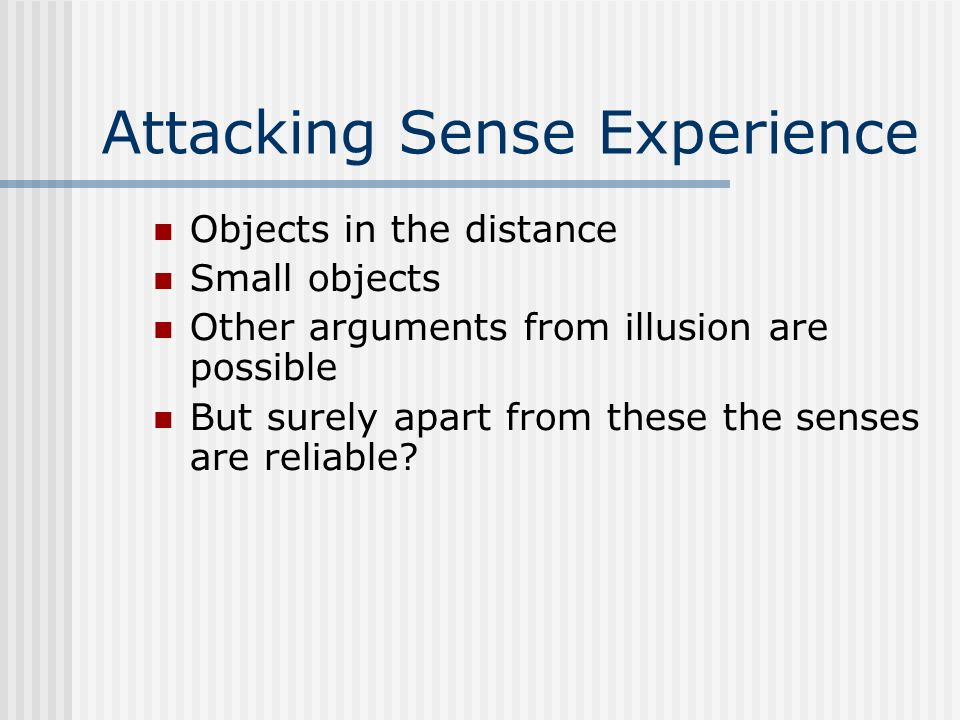 Attacking Sense Experience Objects in the distance Small objects Other arguments from illusion are possible But surely apart from these the senses are