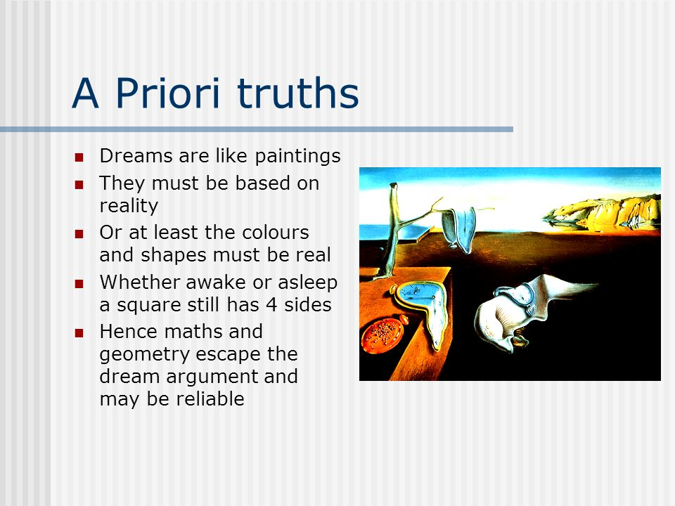 A Priori truths Dreams are like paintings They must be based on reality Or at least the colours and shapes must be real Whether awake or asleep a squa