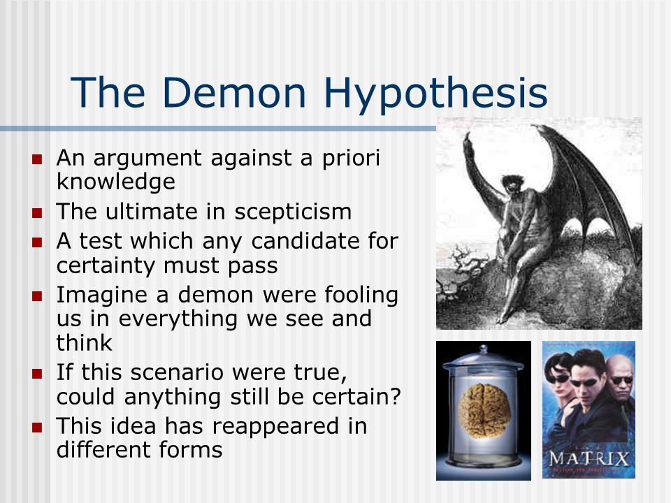 The Demon Hypothesis An argument against a priori knowledge The ultimate in scepticism A test which any candidate for certainty must pass Imagine a de