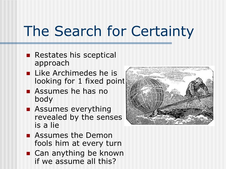 The Search for Certainty Restates his sceptical approach Like Archimedes he is looking for 1 fixed point Assumes he has no body Assumes everything rev