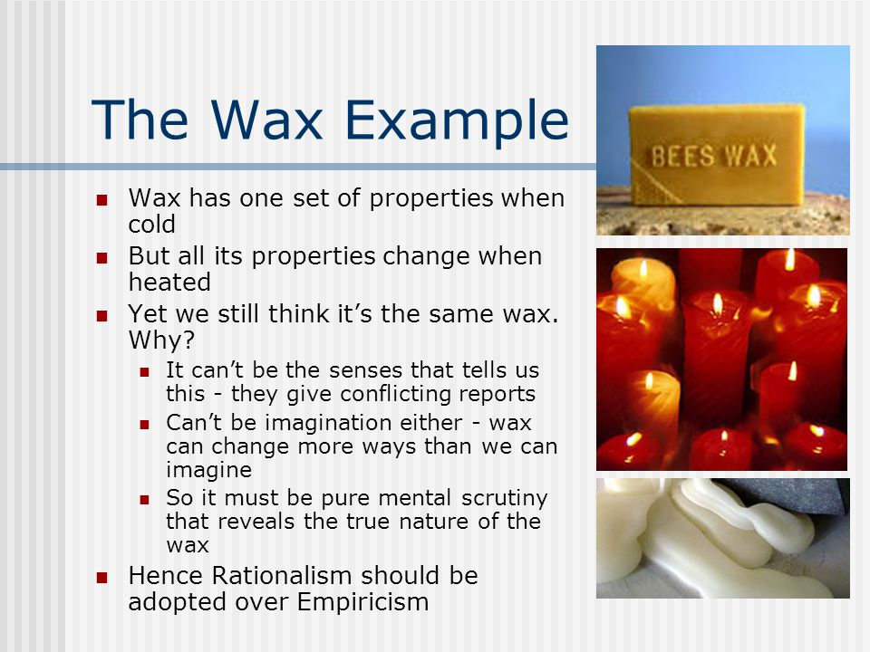 The Wax Example Wax has one set of properties when cold But all its properties change when heated Yet we still think its the same wax. Why? It cant be