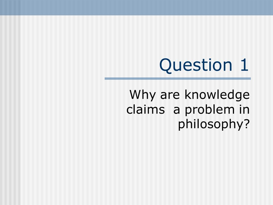 Question 1 Why are knowledge claims a problem in philosophy?