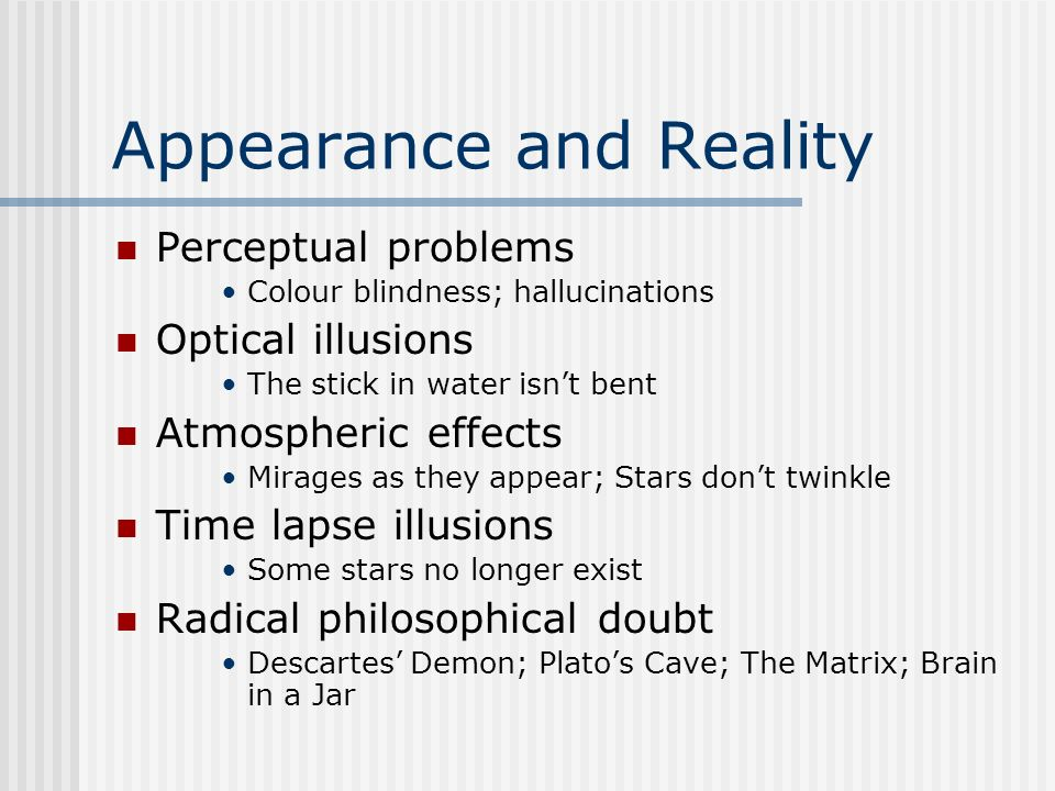 Appearance and Reality Perceptual problems Colour blindness; hallucinations Optical illusions The stick in water isnt bent Atmospheric effects Mirages