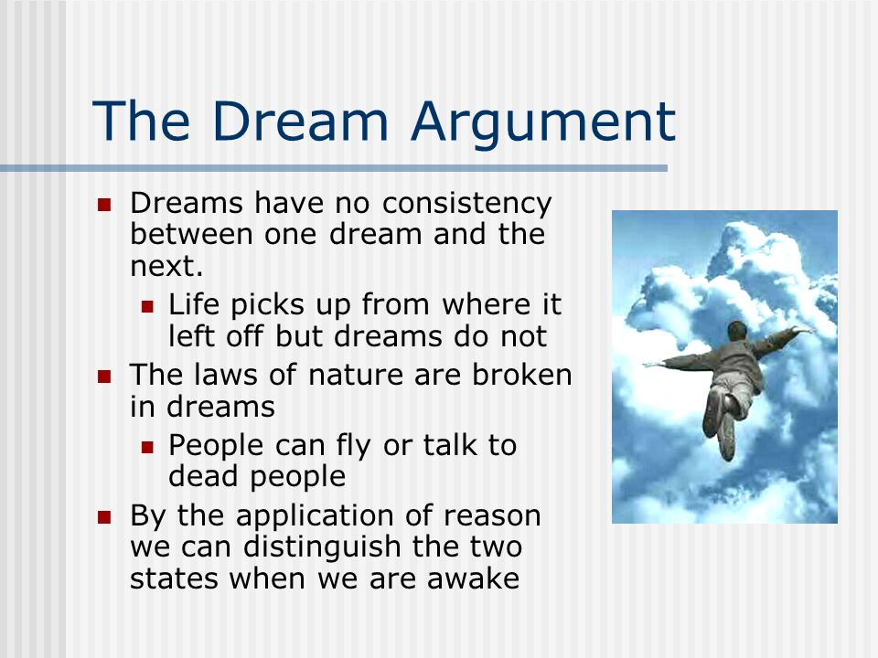 The Dream Argument Dreams have no consistency between one dream and the next. Life picks up from where it left off but dreams do not The laws of natur