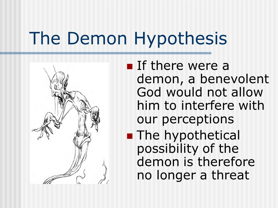 The Demon Hypothesis If there were a demon, a benevolent God would not allow him to interfere with our perceptions The hypothetical possibility of the