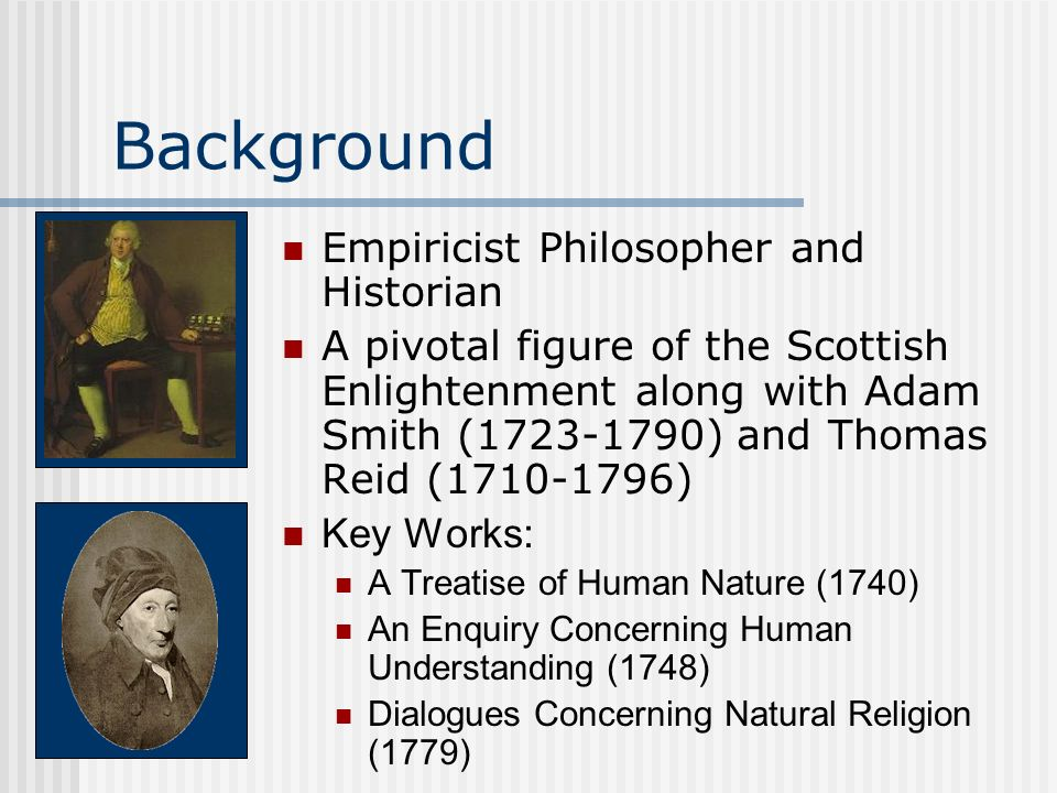 Background Empiricist Philosopher and Historian A pivotal figure of the Scottish Enlightenment along with Adam Smith (1723-1790) and Thomas Reid (1710