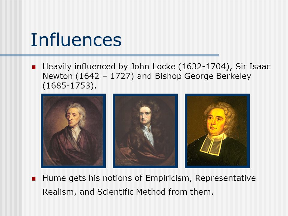 Influences Heavily influenced by John Locke (1632-1704), Sir Isaac Newton (1642 – 1727) and Bishop George Berkeley (1685-1753). Hume gets his notions