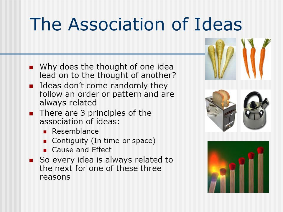 The Association of Ideas Why does the thought of one idea lead on to the thought of another? Ideas dont come randomly they follow an order or pattern
